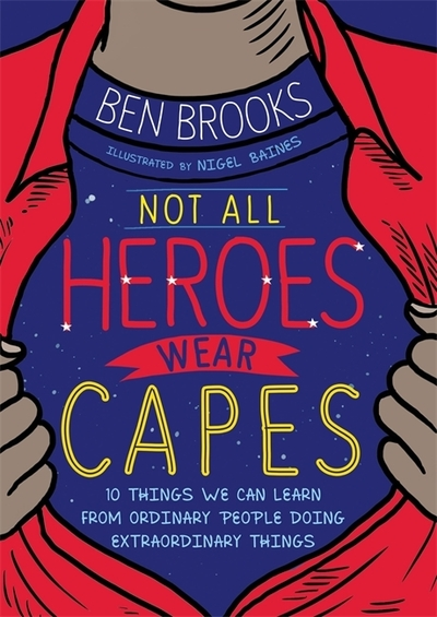 Not All Heroes Wear Capes: 10 Things We Can Learn From the Ordinary People Doing by Ben Brooks