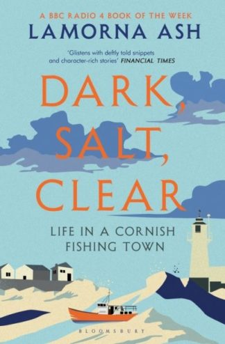 Dark, Salt, Clear: Life in a Cornish Fishing Town by Lamorna Ash