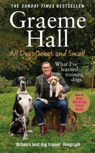 All Dogs Great and Small: What I've learned training dogs by Graeme Hall