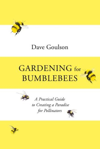 Gardening for Bumblebees: A Practical Guide to Creating a Paradise for Pollinato by Dave Goulson