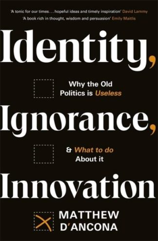Identity, Ignorance, Innovation: Why the old politics is useless - and what to d by Matthew d'Ancona