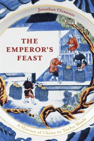 The Emperor's Feast: A History of China in Twelve Meals by Jonathan Clements