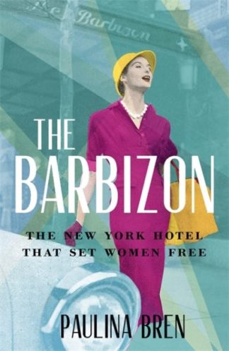 The Barbizon: The New York Hotel That Set Women Free by Paulina Bren