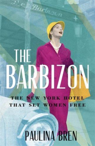 The Barbizon: The New York Hotel That Set Women Free by Paulina Bren