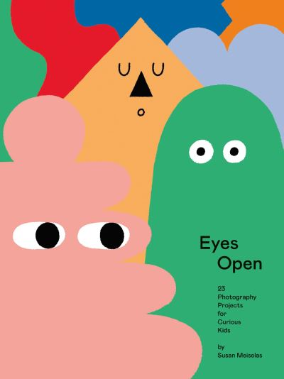 Eyes Open: 23 Photography Ideas for Curious Kids by Susan Meiselas