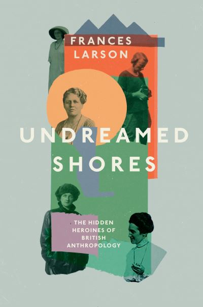Undreamed Shores: The Hidden Heroines of British Anthropology by Dr Frances Larson