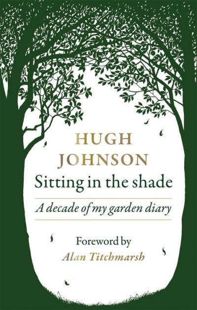 Sitting in the Shade: A decade of my garden diary by Hugh Johnson