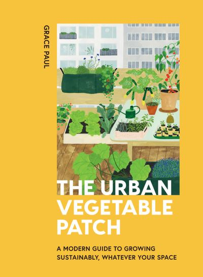 The Urban Vegetable Patch: A Modern Guide to Growing Sustainably, Whatever Your  by Grace Paul