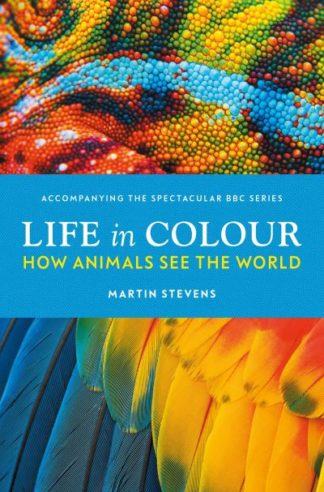 Life in Colour: How Animals See the World by Dr. Martin Stevens
