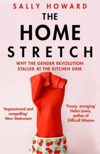 The Home Stretch: Why the Gender Revolution Stalled at the Kitchen Sink by Sally Howard