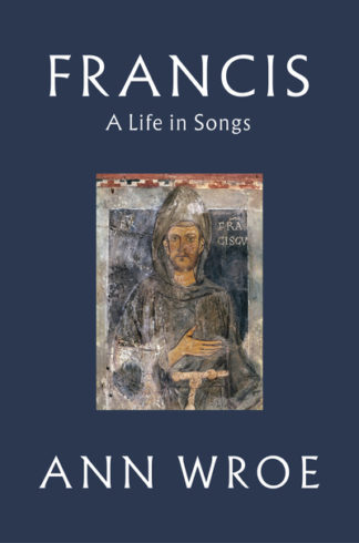 Francis: A Life in Songs (CR18) by Ann Wroe