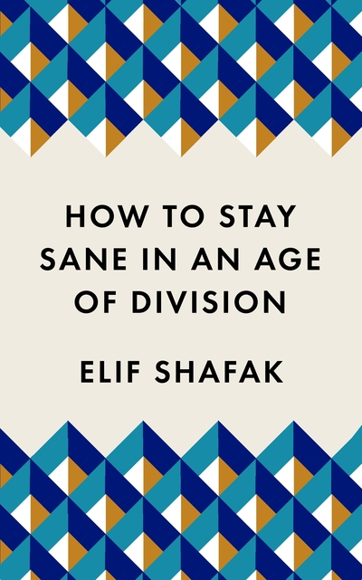 How to Stay Sane in an Age of Division: From the Booker shortlisted author of 10 by Elif Shafak