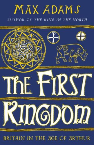 The First Kingdom: Britain in the age of Arthur by Max Adams