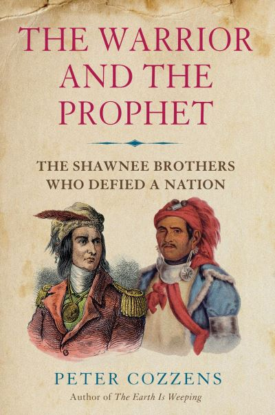 The Warrior and the Prophet: The Shawnee Brothers Who Defied a Nation by Peter Cozzens