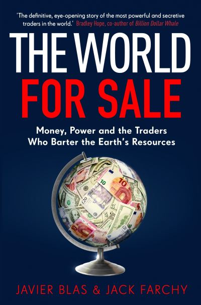 The World for Sale: Money, Power and the Traders Who Barter the Earth's Resource by Javier Blas
