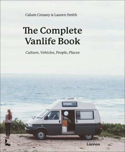 The Complete Vanlife Book: Culture, Vehicles, People, Places by Calum Creasey