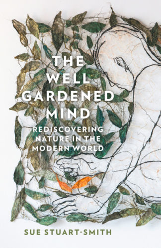 The Well Gardened Mind: Rediscovering Nature in the Modern World by Sue Stuart-Smith