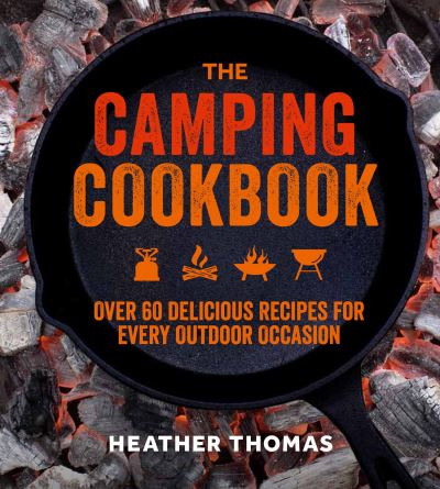 The Camping Cookbook: Over 60 Delicious Recipes for Every Outdoor Occasion by Heather Thomas