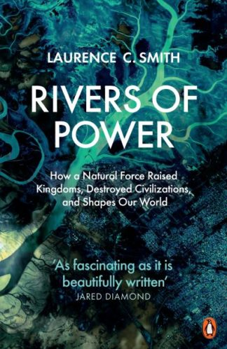 Rivers of Power: How a Natural Force Raised Kingdoms, Destroyed Civilizations, a by Laurence C. Smith