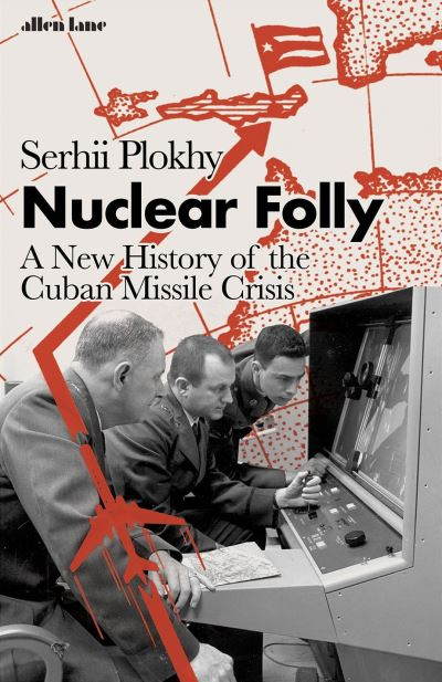 Nuclear Folly: A New History of the Cuban Missile Crisis by Serhii Plokhy