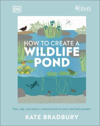 RHS How to Create a Wildlife Pond: Plan, dig, and enjoy a natural pond in your o by Kate Bradbury