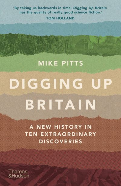 Digging Up Britain: A New History in Ten Extraordinary Discoveries by Mike Pitts