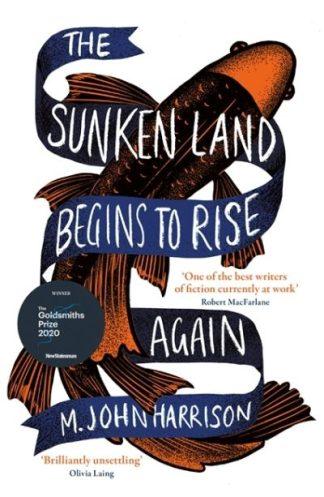 The Sunken Land Begins to Rise Again: Winner of the Goldsmiths Prize 2020 by M. John Harrison