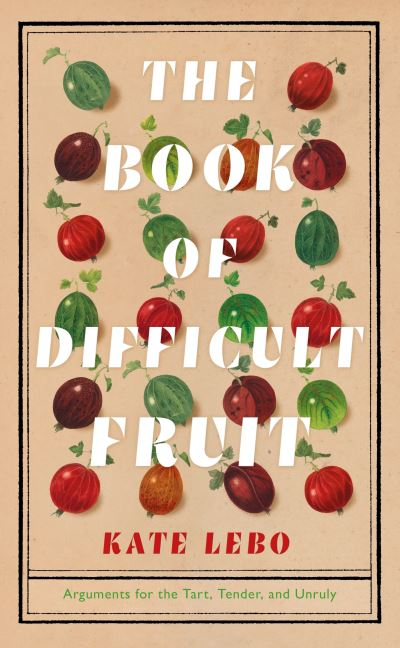 The Book of Difficult Fruit: Arguments for the Tart, Tender, and Unruly by Kate Lebo