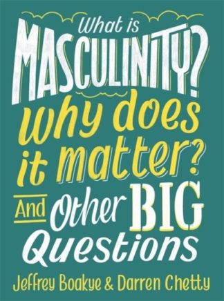 What is Masculinity? Why Does it Matter? And Other Big Questions by Jeffrey Boakye