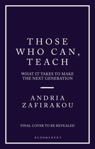 Those Who Can, Teach: What It Takes To Make the Next Generation by Andria Zafirakou