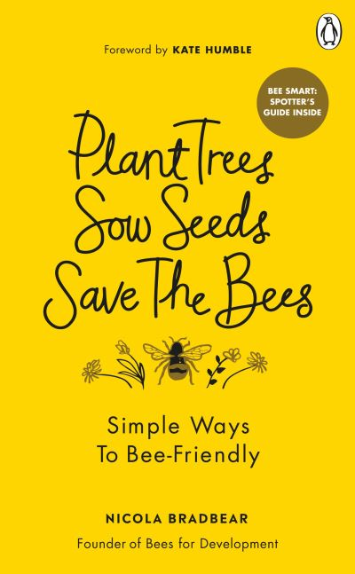 Plant Trees, Sow Seeds, Save The Bees: Simple ways to bee-friendly by Nicola Bradbear