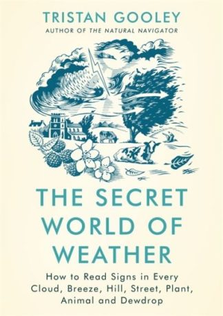 The Secret World of Weather: How to Read Signs in Every Cloud, Breeze, Hill, Str by Tristan Gooley