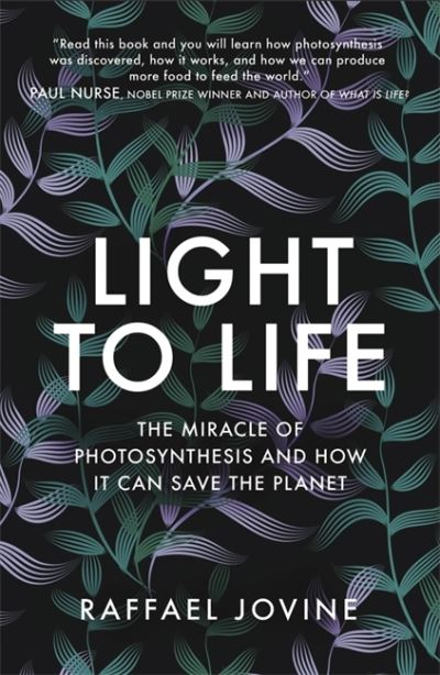 Light to Life: The miracle of photosynthesis and how it can save the planet by Raffael Jovine