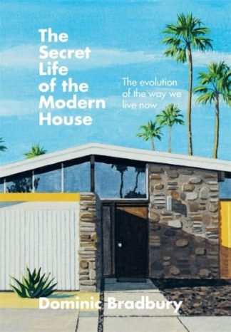 The Secret Life of the Modern House: The Evolution of the Way We Live Now by Dominic Bradbury