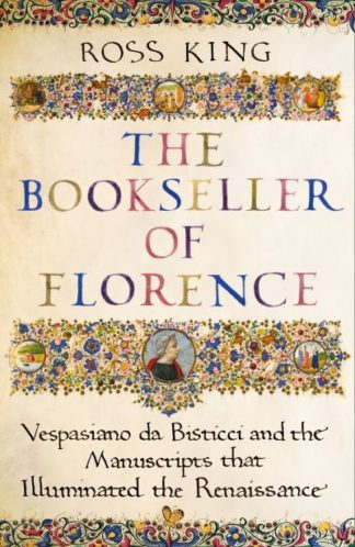 The Bookseller of Florence: Vespasiano da Bisticci and the Manuscripts that Illu by Dr Ross King