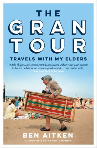 The Gran Tour: Travels with my Elders by Ben Aitken