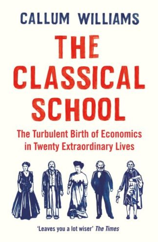 The Classical School: The Turbulent Birth of Economics in Twenty Extraordinary L by Callum Williams