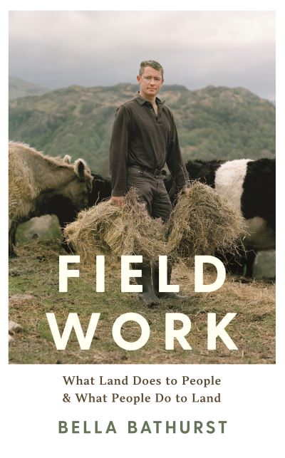 Field Work: What Land Does to People and What People Do to Land by Bella Bathurst