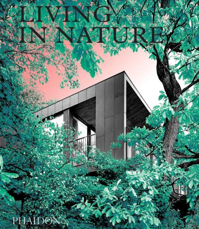Living in Nature: Contemporary Houses in the Natural World by Editors Phaidon
