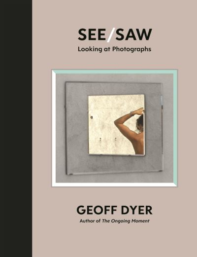 See/Saw: Looking at Photographs by Geoff Dyer
