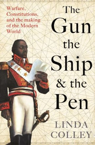 The Gun, the Ship, and the Pen: Warfare, Constitutions and the Making of the Mod by Linda Colley