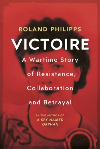 Victoire: A Wartime Story of Resistance, Collaboration and Betrayal by Roland Philipps