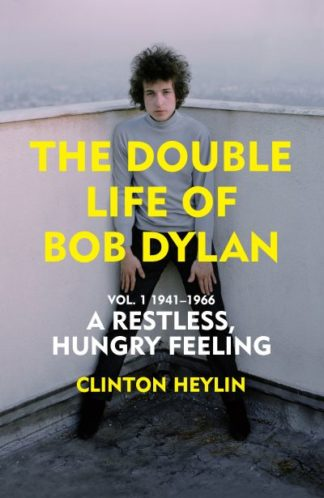 A Restless Hungry Feeling: The Double Life of Bob Dylan Vol. 1 by Clinton Heylin