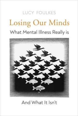 Losing Our Minds: What Mental Illness Really Is  - and What It Isn't by Lucy Foulkes