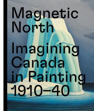 Magnetic North: Imagining Canada in Painting 1910-1940 by