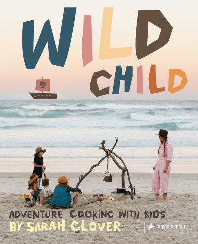 Wild Child: Adventure Cooking With Kids by Sarah Glover