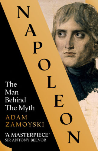 Napoleon: The Man Behind the Myth by Adam Zamoyski