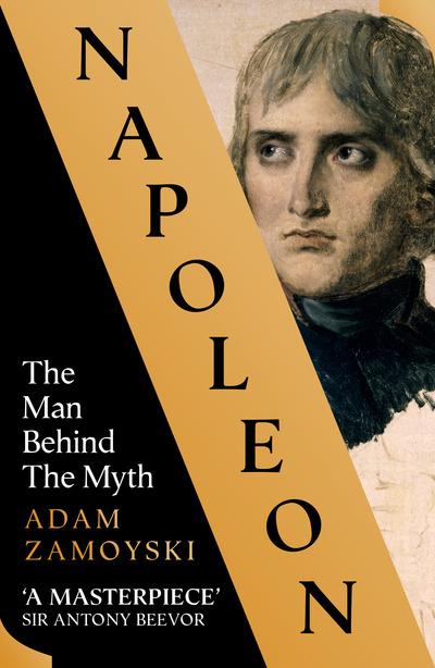 Napoleon: The Man Behind the Myth by Adam Zamoyski