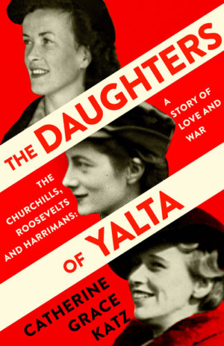 The Daughters of Yalta: The Churchills, Roosevelts and Harrimans - A Story of Lo by Catherine Grace Katz
