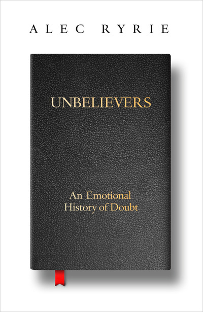 Unbelievers An Emotional History Doubt by Alec Ryrie